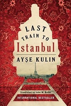 Last Train to Istanbul: A Novel by [Ayse Kulin, John W. Baker]
