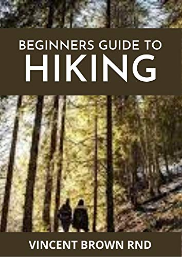 BEGINNERS GUIDE TO HIKING: Beginner's Guide for Ultimate Hiking Experience