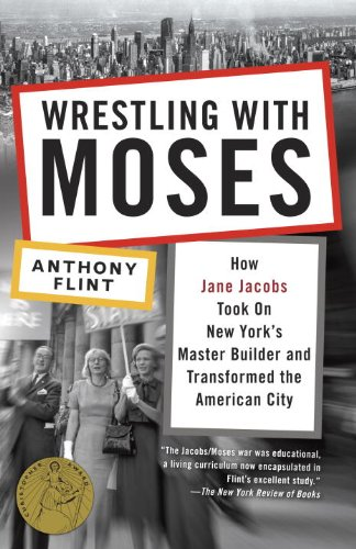 Wrestling with Moses: How Jane Jacobs Took On New York\'s Master Builder and Transformed the American City (English Edition)