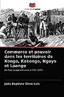 Commerce et pouvoir dans les territoires de Kongo, Kakongo, Ngoyo et Loango: De l'esclavage à l'ivoire (1796-1825)