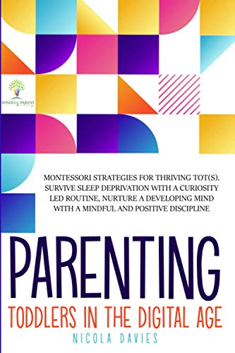 PARENTING TODDLERS IN THE DIGITAL AGE: Montessori Strategies for Thriving ToT(s). Survive Sleep Deprivation with a Curiosity Led Routine, Nurture a ... Mind with a Mindful and Positive Discipline