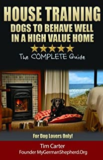House Training Dogs to Behave Well in a High Value Home: The Complete Guide - For Dog Lovers Only! (New Dog Series) (Volume 8)