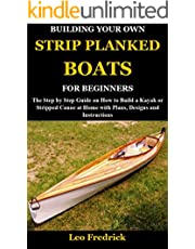 BUILDING YOUR OWN STRIP PLANKED BOATS FOR BEGINNERS: The Step by Step Guide on How to Build a Kayak or Stripped Canoe at Home with Plans, Designs and Instructions