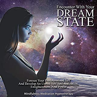 Encounter with Your Dream State: Foresee Your Predetermined Self and Develop an Unreal Self     Self-Realization, Enlightenment, and Power to Achieve Your Ultimate Self Through Meditation and Sleep Hypnosis              By:                                                                                                                                 Mindfulness Meditation Hypnotherapy                               Narrated by:                                                                                                                                 Jax Russell                      Length: 1 hr and 1 min     25 ratings     Overall 5.0