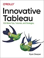 Innovative Tableau: 100 More Tips, Tutorials, and Strategies Front Cover