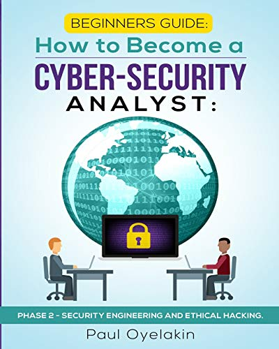 Beginners Guide: How to Become a Cyber-Security Analyst:: Phase 2 - Security Engineering and Ethical Hacking (Phase 2 of 3)