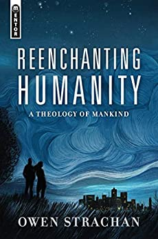 Reenchanting Humanity: A Theology of Mankind by [Owen Strachan]