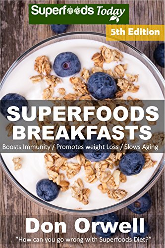 Superfoods Breakfasts: Over 80 Quick & Easy Gluten Free Low Cholesterol Whole Foods Recipes full of Antioxidants & Phytochemicals (Natural Weight Loss Transformation Book 179)