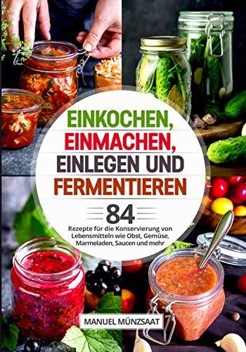 Einkochen, Einmachen, Einlegen und Fermentieren: 84 Rezepte für die Konservierung von Lebensmitteln wie Obst, Gemüse, Marmeladen, Saucen und mehr