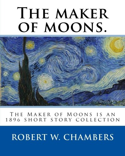 The maker of moons. By: Robert W. Chambers, and By: Walt Whitman: The Maker of Moons is an 1896 short story collection by Robert W. Chambers which ... most famous work, The King in Yellow (1895).