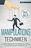 Manipulationstechniken: erkennen, abwehren & im Alltag anwenden. Wie Sie durch Psychologie, Kommunikation & Rhetorik Menschen beeinflussen & manipulieren. Menschen & Körpersprache lesen - inkl. NLP