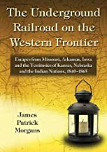 The Underground Railroad on the Western Frontier: Escapes from Missouri, Arkansas, Iowa and the Territories of Kansas, Nebraska and the Indian Nations 1840-1865