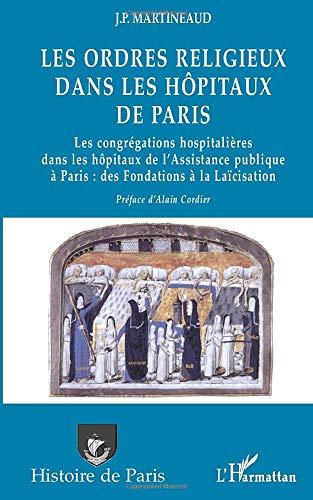 LES ORDRES RELIGIEUX DANS LES HÔPITAUX DE PARIS: Les congrégations hospitalières dans les hôpitaux de l'Assistance publique à Paris : des Fondations à la Laïcisation