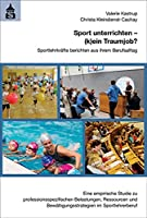 Sport unterrichten - (k)ein Traumjob?: Sportlehrkraefte berichten aus ihrem Berufsalltag. Eine empirische Studie zu professionsspezifischen Belastungen, Ressourcen und Bewaeltigungsstrategien im Sportlehrerberuf
