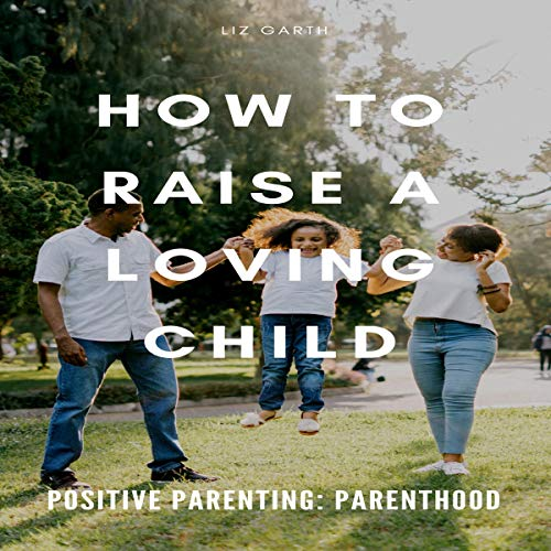 Positive Parenting: How to Raise a Loving Child audiobook cover art