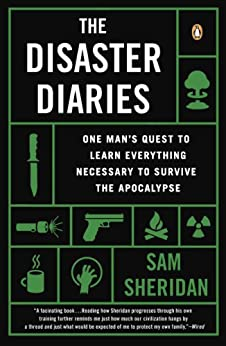 The Disaster Diaries: One Man's Quest to Learn Everything Necessary to Survive the Apocalypse by [Sam Sheridan]