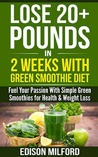Lose 20 Pounds In 2 Weeks With Green Smoothie Diet Fuel Your Passion With Simple Green Smoothies For Health Weight Loss Kindle Edition By Milford Edison Health Fitness Dieting