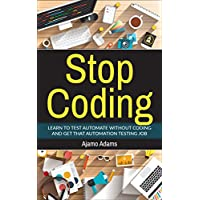 Stop Coding: Learn to Test Automate without Coding and Get that Automation Testing Job Kindle Edition by Ajamo Adams for Free