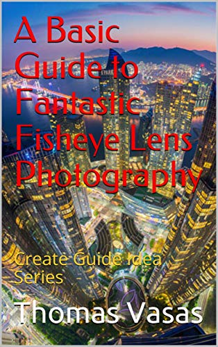 A Basic Guide to Fantastic Fisheye Lens Photography: Create Guide Idea Series