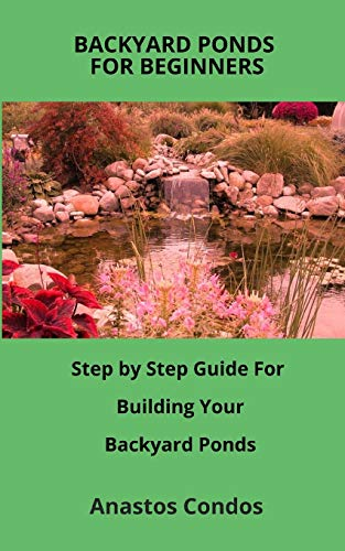 BACKYARD PONDS FOR BEGINNERS: Step by Step Guide For Building Your Backyard Ponds
