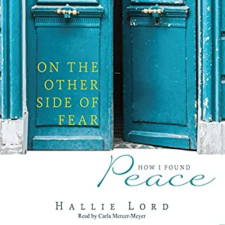 On the Other Side of Fear     How I Found Peace              By:                                                                                                                                 Hallie Lord                               Narrated by:                                                                                                                                 Carla Mercer-Meyer                      Length: 4 hrs and 10 mins     19 ratings     Overall 4.5