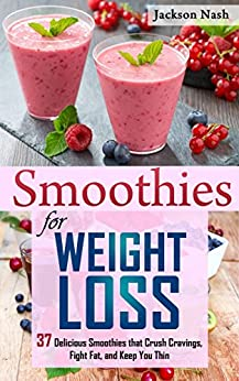 Smoothies for Weight Loss: 37 Delicious Smoothies That Crush Cravings, Fight Fat, And Keep You Thin (Smoothie Recipes - Green Smoothies - Fat Loss - Smoothie Recipes - Diet) (English Edition) van [Jackson Nash]