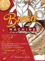 Bread Machine Cookbook: The Ultimate, Complete and Delicious 250 Bread Machine Recipes Cookbook, From Making to Baking, All You Need to Know About Homemade Bread is here