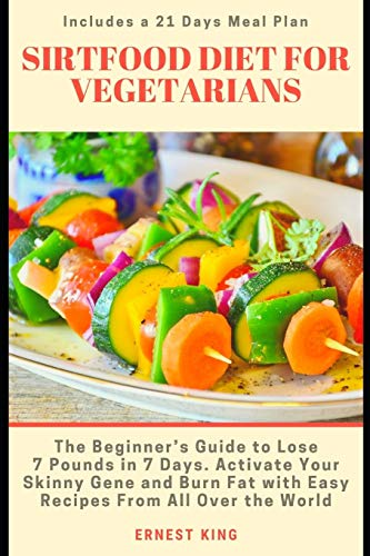 SIRTFOOD DIET FOR VEGETARIANS: The Beginner's Guide to Lose 7 Pounds in 7 Days. Activate Your Skinny Gene and Burn Fat with Easy Recipes from All Over the World. Includes a 21 Days Meal Plan
