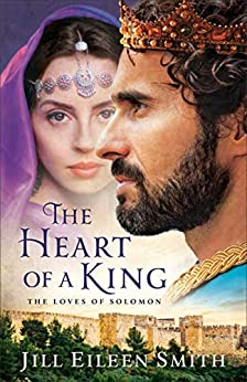 The Heart of a King: The Loves of Solomon by [Jill Eileen Smith]