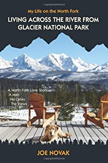 Living Across The River From Glacier National Park.: A North Fork Love Story. A Man. His Cabin. The Views.