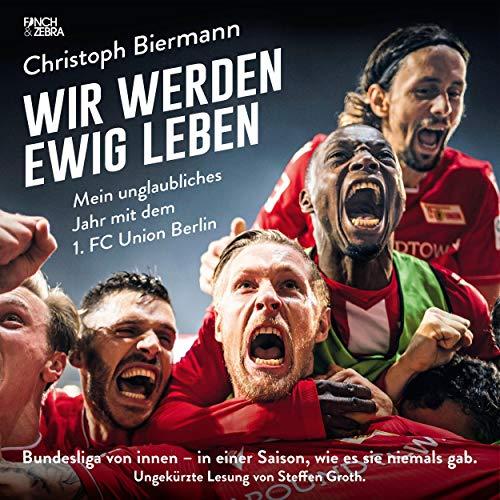 Wir werden ewig leben - Mein unglaubliches Jahr mit dem 1. FC Union Berlin cover art