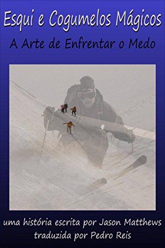 Esqui E Cogumelos Mágicos: A Arte De Enfrentar O Medo (Portuguese Edition)