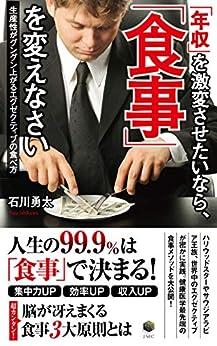 [石川勇太]の「年収」を激変させたいなら、「食事」を変えなさい: 生産性がグングン上がるエグゼクティブの食べ方