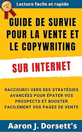 Guide de survie pour la vente et le copywriting sur internet: Raccourci vers des stratégies avancées pour épater vos prospects et booster facilement vos pages de vente (French Edition)