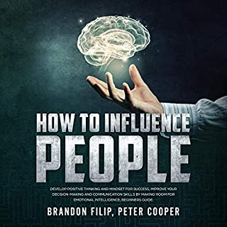 How to Influence People: Develop Positive Thinking and Mindset for Success, Improve Your Decision-Making and Communication Skills by Making Room for Emotional Intelligence, Beginners Guide audiobook cover art
