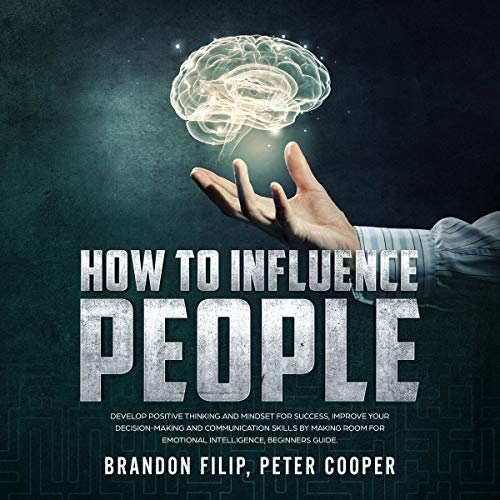 How to Influence People: Develop Positive Thinking and Mindset for Success, Improve Your Decision-Making and Communication Skills by Making Room for Emotional Intelligence, Beginners Guide cover art