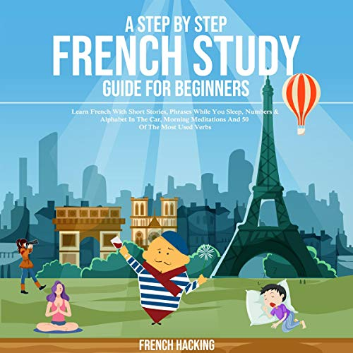 A Step by Step French Study Guide for Beginners: Learn French with Short Stories, Phrases While You Sleep, Numbers & Alphabet in the Car, Morning Meditations - 50 of the Most Used Verbs (French Edition) audiobook cover art