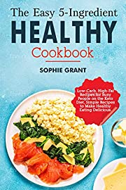 The Easy 5-Ingredient Healthy Cookbook: Low-Carb, High-Fat Recipes for Busy People on the Keto Diet, Simple Recipes to Make Healthy Eating Delicious.