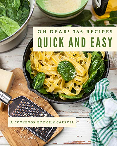 Oh Dear! 365 Quick And Easy Recipes: The Best Quick And Easy Cookbook that Delights Your Taste Buds (English Edition)
