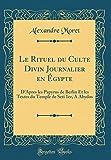 Le Rituel du Culte Divin Journalier en Égypte: D'Apres les Papyrus de Berlin Et les Textes du Temple de Seti 1er, A Abydos (Classic Reprint) - Alexandre Moret