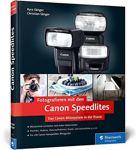 Fotografieren mit den Canon Speedlites: Die Canon Speedlites in der Praxis – Blitzen verstehen und beherrschen, auch für Canon-kompatible Blitzgeräte