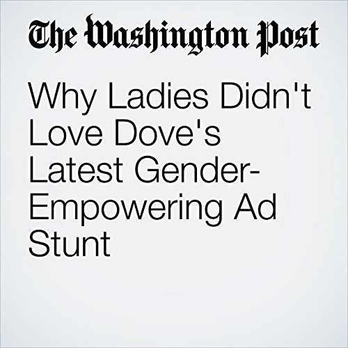 Why Ladies Didn't Love Dove's Latest Gender-Empowering Ad Stunt copertina