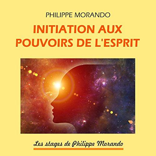 Couverture de Initiation aux pouvoirs de l'esprit (Les stages de Philippe Morando 2)