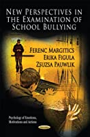New Perspectives in the Examination of School Bullying (Psychology of Emotions, Motivations and Actions: Social Issues, Justice and Status)