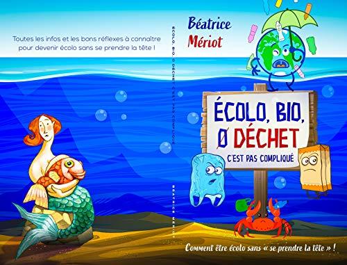 Écolo, Bio, 0 Déchet, C\'est pas compliqué: Comment devenir écolo sans se prendre la tête ! (French Edition)