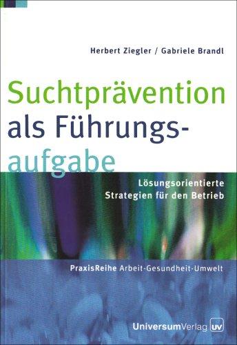 Suchtprävention als Führungsaufgabe: Lösungsorientierte Strategie für den Betrieb: Lösungsorientierte Strategien für den Betrieb (PraxisReihe Arbeit - Gesundheit - Umwelt)