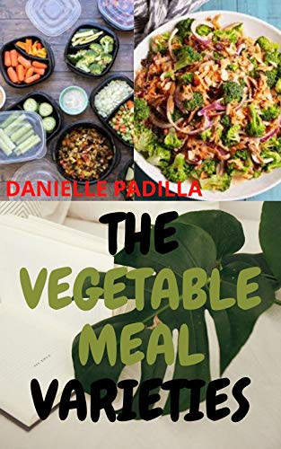 The Vegetable Meal Varieties: Ultimate Introductory Guide To Simple Vegetable Recipes Great As Appetizers for Vegetarians and Non-Vegetarians On A Weightloss (English Edition)