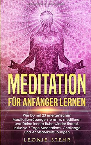 Meditation für Anfänger lernen: Wie Du mit 23 energetischen Meditationsübungen lernst zu meditieren und Deine innere Ruhe wieder findest, inklusive 7 Tage Meditations-Challenge und Achtsamkeitsübungen