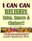 I CAN CAN RELISHES, Salsa, Sauces & Chutney!!: How to make relishes, salsa, sauces, and chutney with quick, easy heirloom recipes from around the ... your pantry, give as gifts, or sell: Volume 3