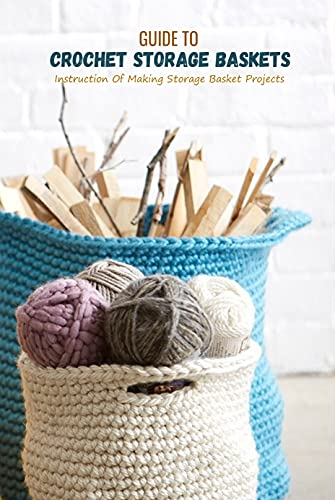 Guide To Crochet Storage Baskets: Instruction Of Making Storage Basket Projects: Making Storage Baskets Ideas (English Edition)